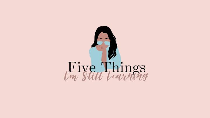 5 Things I'm StillLearning